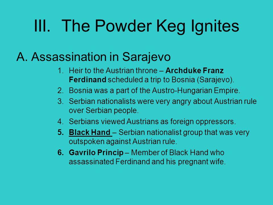 III. The Powder Keg Ignites A. Assassination in Sarajevo 1.Heir to the Austrian throne – Archduke Franz Ferdinand scheduled a trip to Bosnia (Sarajevo