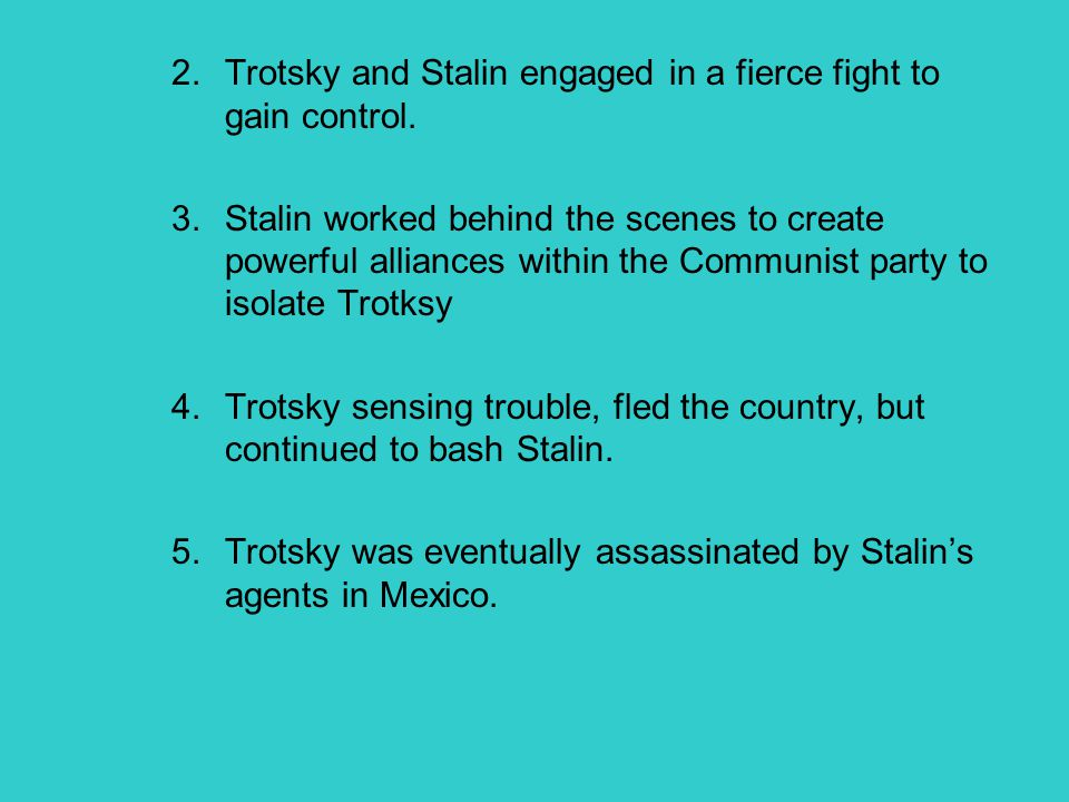 2.Trotsky and Stalin engaged in a fierce fight to gain control. 3.Stalin worked behind the scenes to create powerful alliances within the Communist pa