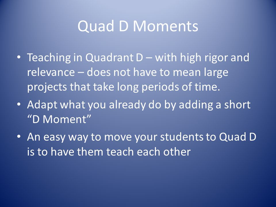 Key Elements of Quad D Anchor in the Standards Backward Design – Begin with the end (a performance task) in mind Align instruction and assessment Keep lessons Student –Centered Rigor and Relevance is naturally differentiated *It takes a year to make Quadrant D a habit*