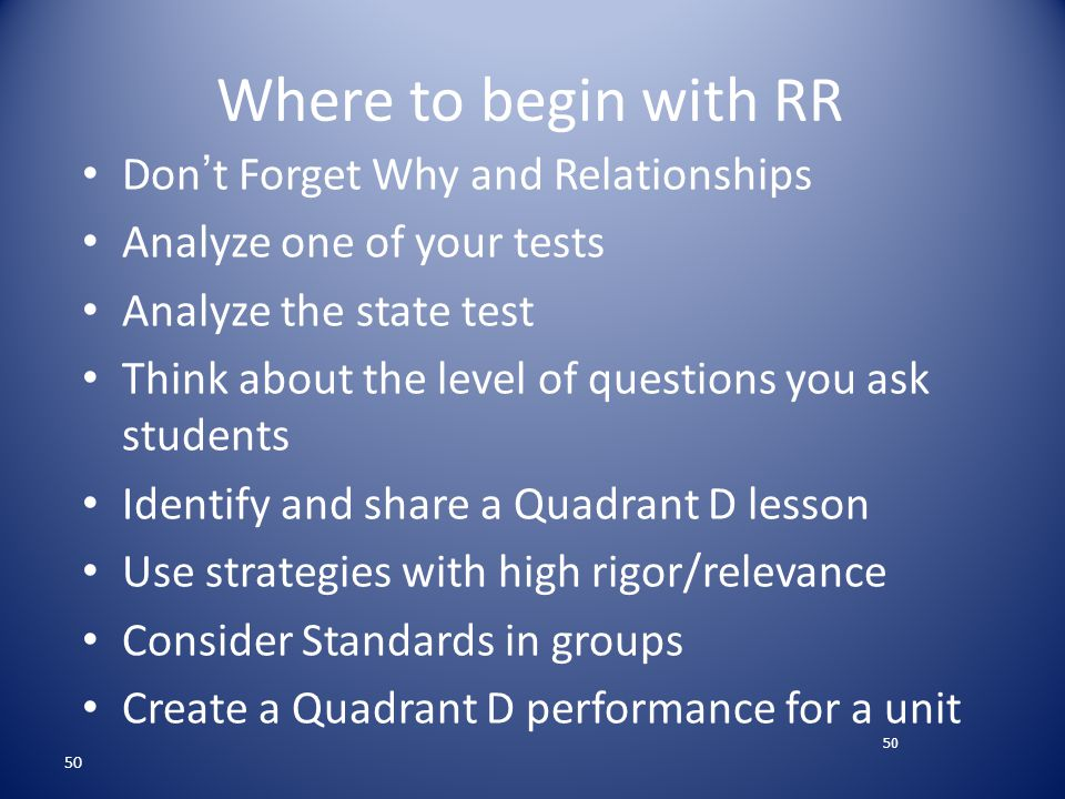 50 Where to begin with RR Don ' t Forget Why and Relationships Analyze one of your tests Analyze the state test Think about the level of questions you ask students Identify and share a Quadrant D lesson Use strategies with high rigor/relevance Consider Standards in groups Create a Quadrant D performance for a unit 50