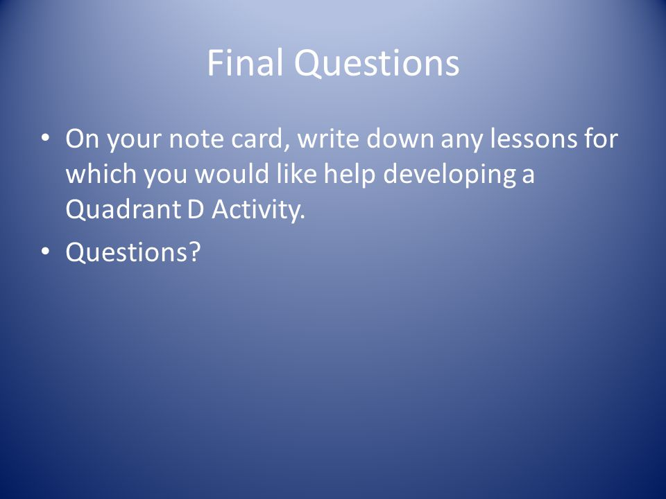 Final Questions On your note card, write down any lessons for which you would like help developing a Quadrant D Activity.