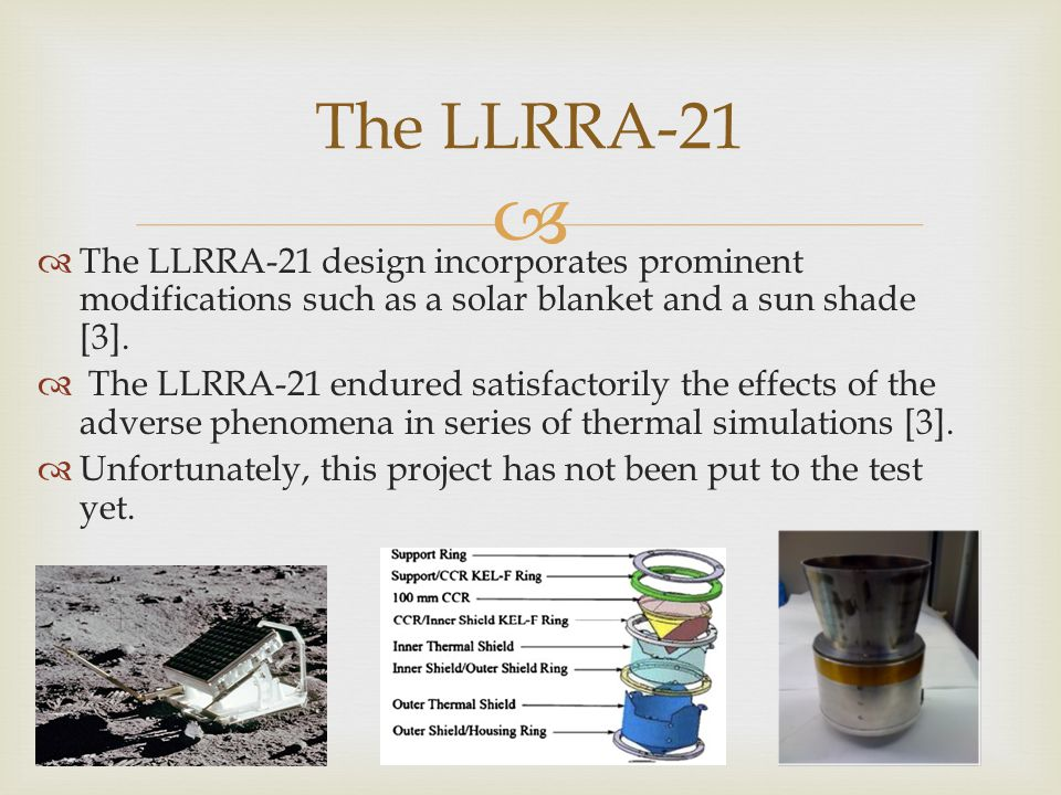   The LLRRA-21 design incorporates prominent modifications such as a solar blanket and a sun shade [3].  The LLRRA-21 endured satisfactorily the ef