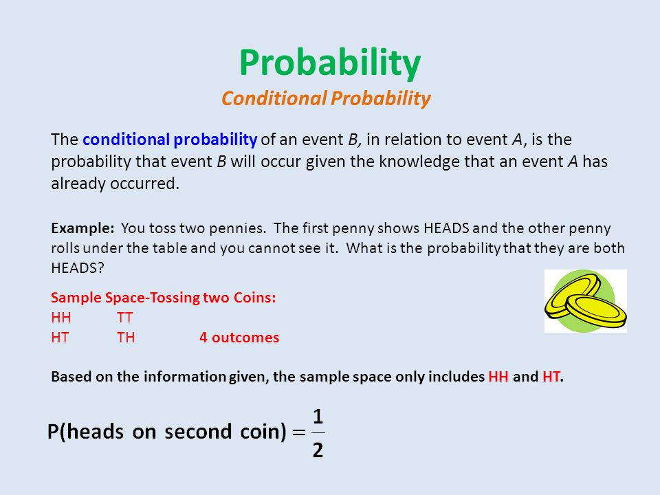 Probability Conditional Probability The conditional probability of an event B, in relation to event A, is the probability that event B will occur given the knowledge that an event A has already occurred.