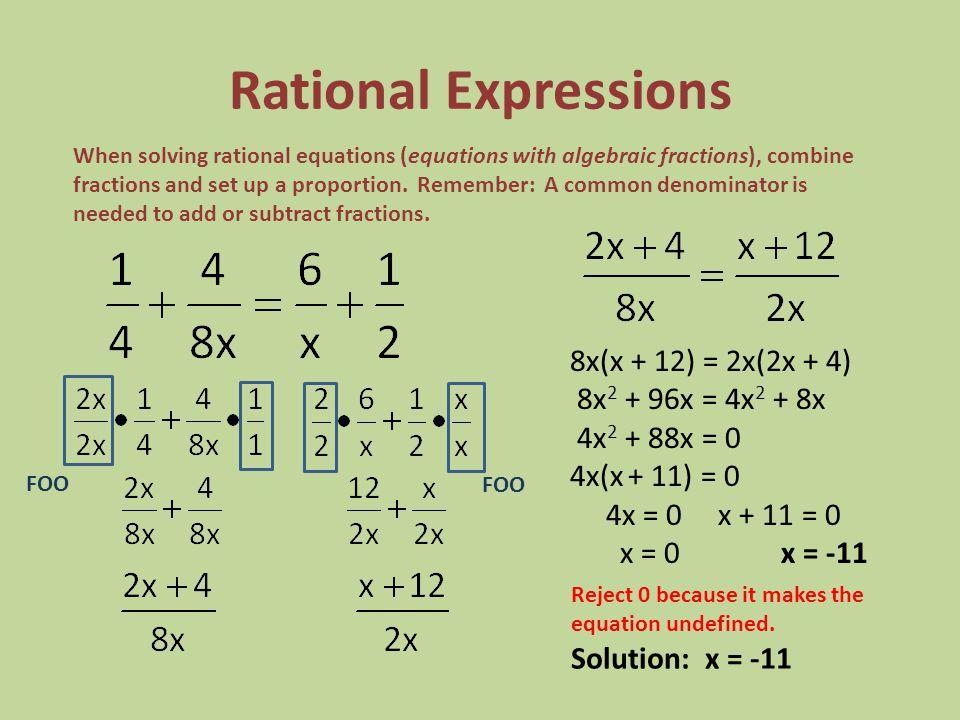 Rational Expressions 8x(x + 12) = 2x(2x + 4) 8x 2 + 96x = 4x 2 + 8x 4x 2 + 88x = 0 4x(x + 11) = 0 4x = 0 x + 11 = 0 x = 0 x = -11 FOO When solving rat