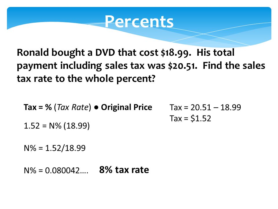 Percents Ronald bought a DVD that cost $18.99. His total payment including sales tax was $20.51.