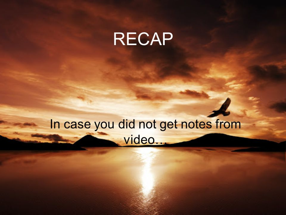 RECAP In case you did not get notes from video…
