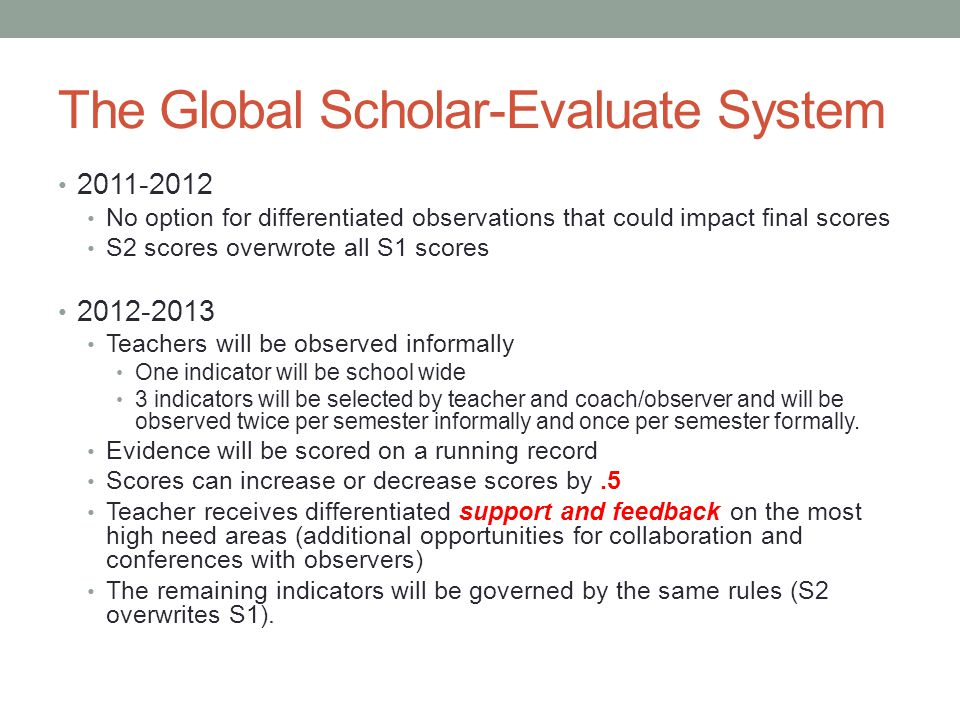 The Global Scholar-Evaluate System 2011-2012 No option for differentiated observations that could impact final scores S2 scores overwrote all S1 scores 2012-2013 Teachers will be observed informally One indicator will be school wide 3 indicators will be selected by teacher and coach/observer and will be observed twice per semester informally and once per semester formally.