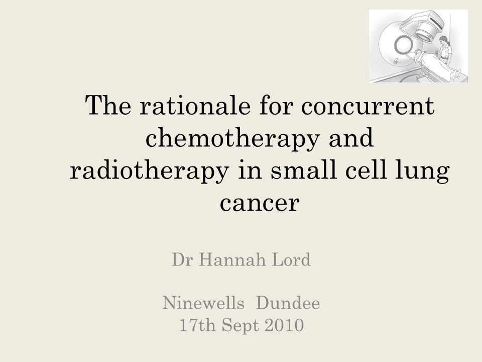 The rationale for concurrent chemotherapy and radiotherapy in small cell lung cancer Dr Hannah Lord Ninewells Dundee 17th Sept 2010