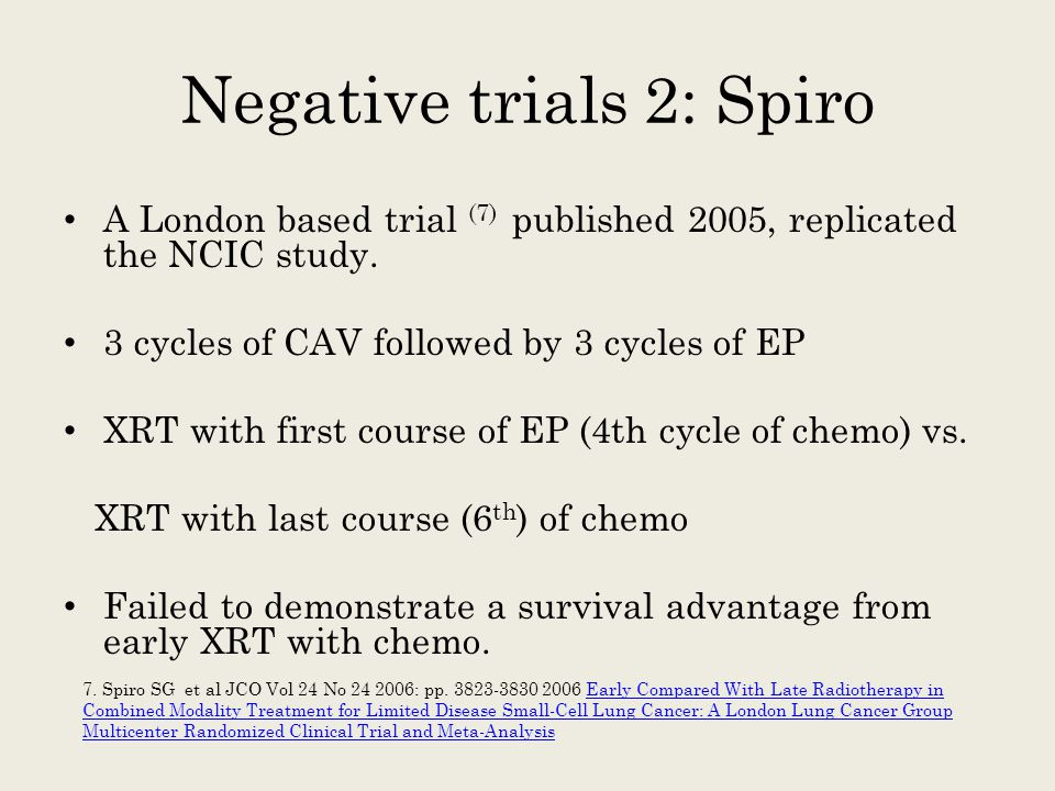 Negative trials 2: Spiro A London based trial (7) published 2005, replicated the NCIC study. 3 cycles of CAV followed by 3 cycles of EP XRT with first