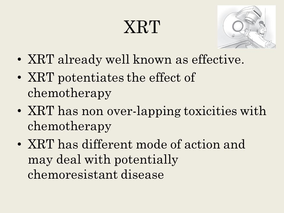XRT XRT already well known as effective. XRT potentiates the effect of chemotherapy XRT has non over-lapping toxicities with chemotherapy XRT has diff