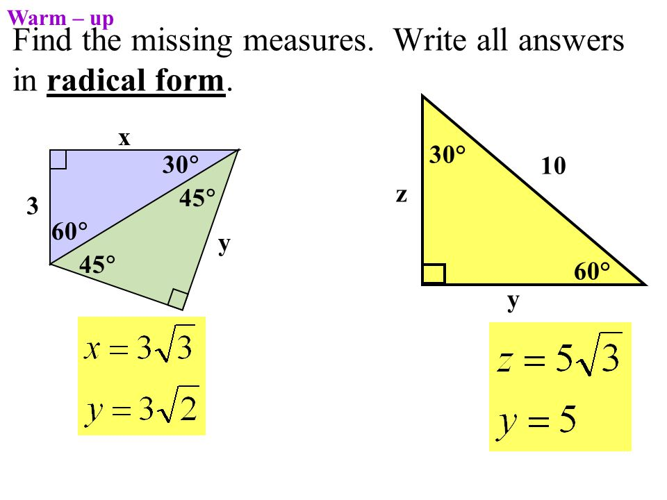 Find the missing measures. Write all answers in radical form. 60° 30° 10 y z Warm – up 3 45  y 60  30  x 45 