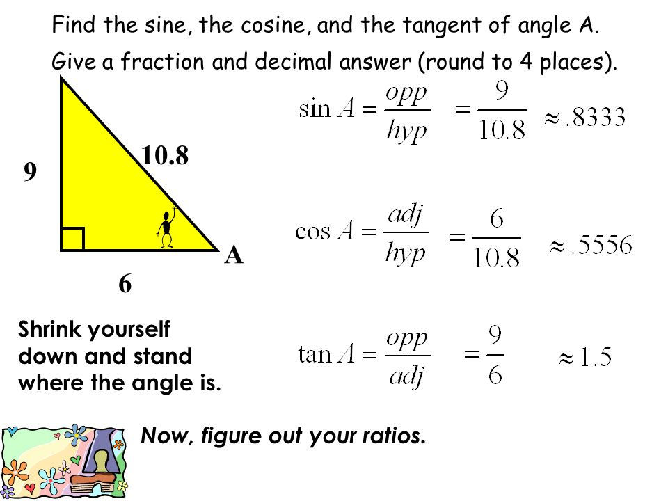 Find the sine, the cosine, and the tangent of angle A. Give a fraction and decimal answer (round to 4 places). 9 6 10.8 A Shrink yourself down and sta