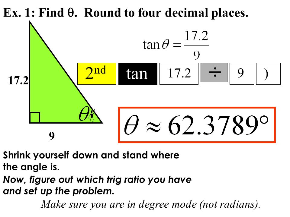 Ex. 1: Find . Round to four decimal places. 9 17.2 Make sure you are in degree mode (not radians). 2 nd tan 17.29) Shrink yourself down and stand whe