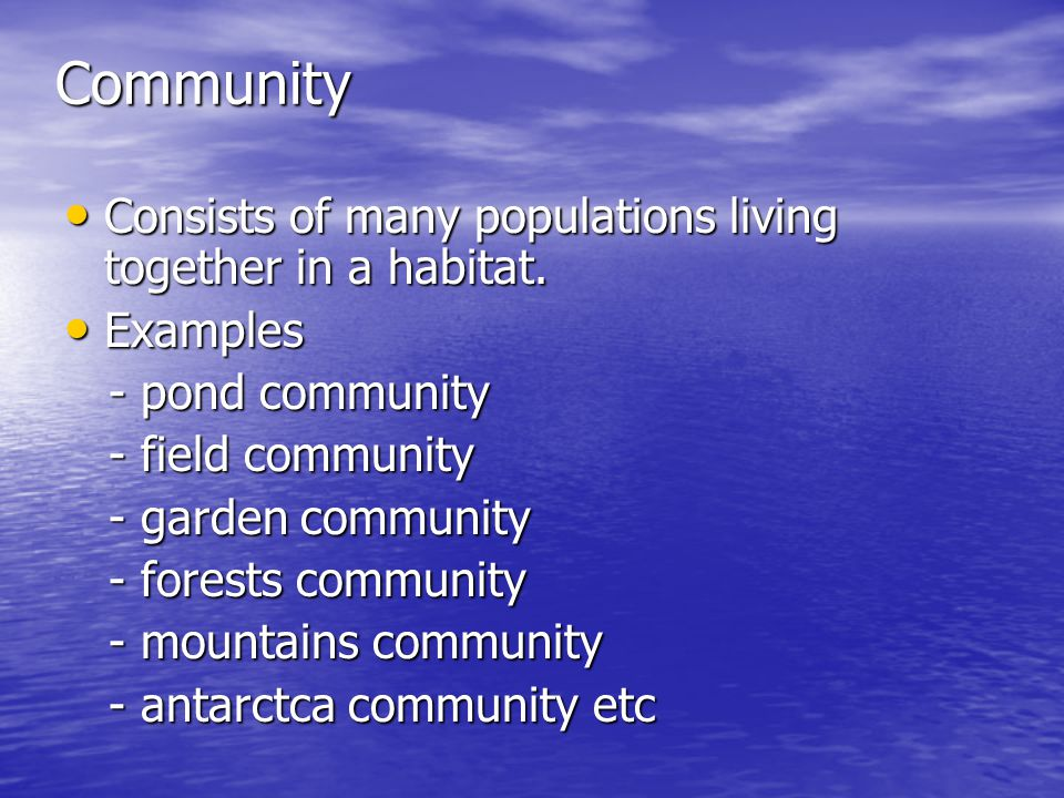 Community Consists of many populations living together in a habitat.