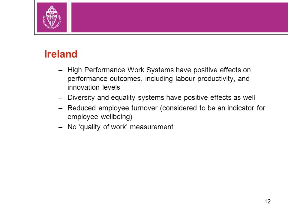 12 Ireland –High Performance Work Systems have positive effects on performance outcomes, including labour productivity, and innovation levels –Diversity and equality systems have positive effects as well –Reduced employee turnover (considered to be an indicator for employee wellbeing) –No 'quality of work' measurement