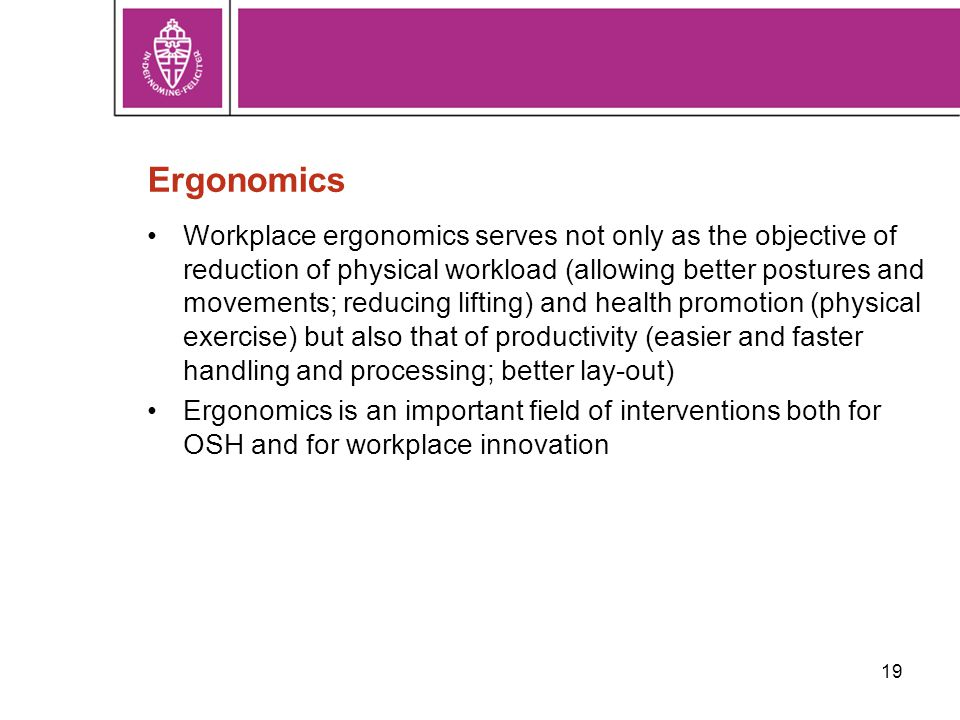 Ergonomics Workplace ergonomics serves not only as the objective of reduction of physical workload (allowing better postures and movements; reducing lifting) and health promotion (physical exercise) but also that of productivity (easier and faster handling and processing; better lay-out) Ergonomics is an important field of interventions both for OSH and for workplace innovation 19