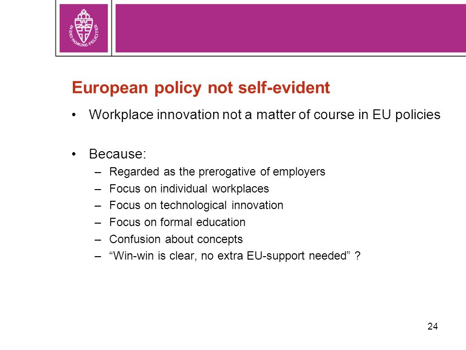 24 European policy not self-evident Workplace innovation not a matter of course in EU policies Because: –Regarded as the prerogative of employers –Focus on individual workplaces –Focus on technological innovation –Focus on formal education –Confusion about concepts – Win-win is clear, no extra EU-support needed