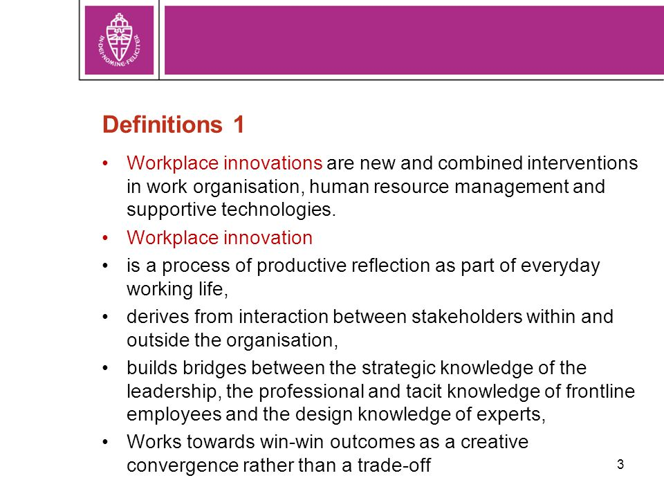 3 Definitions 1 Workplace innovations are new and combined interventions in work organisation, human resource management and supportive technologies.