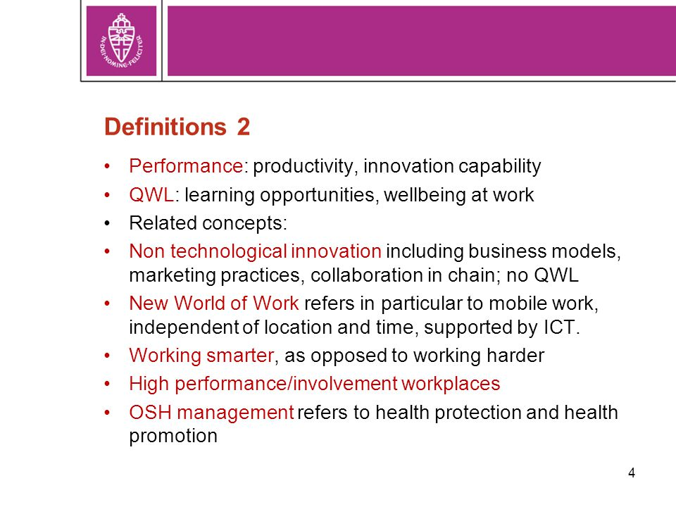 Definitions 2 Performance: productivity, innovation capability QWL: learning opportunities, wellbeing at work Related concepts: Non technological innovation including business models, marketing practices, collaboration in chain; no QWL New World of Work refers in particular to mobile work, independent of location and time, supported by ICT.