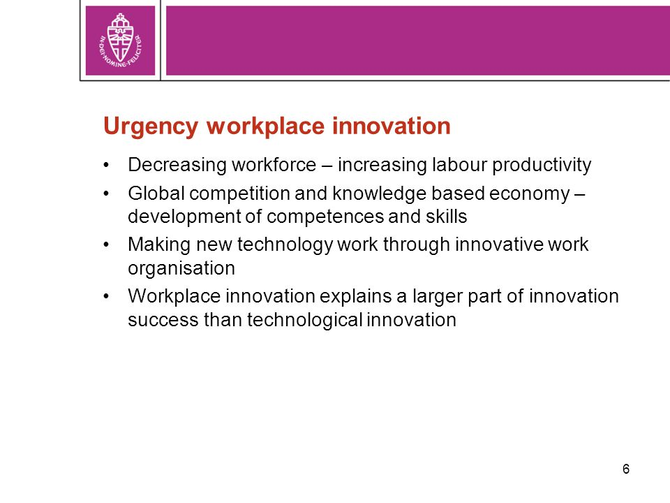 6 Urgency workplace innovation Decreasing workforce – increasing labour productivity Global competition and knowledge based economy – development of competences and skills Making new technology work through innovative work organisation Workplace innovation explains a larger part of innovation success than technological innovation