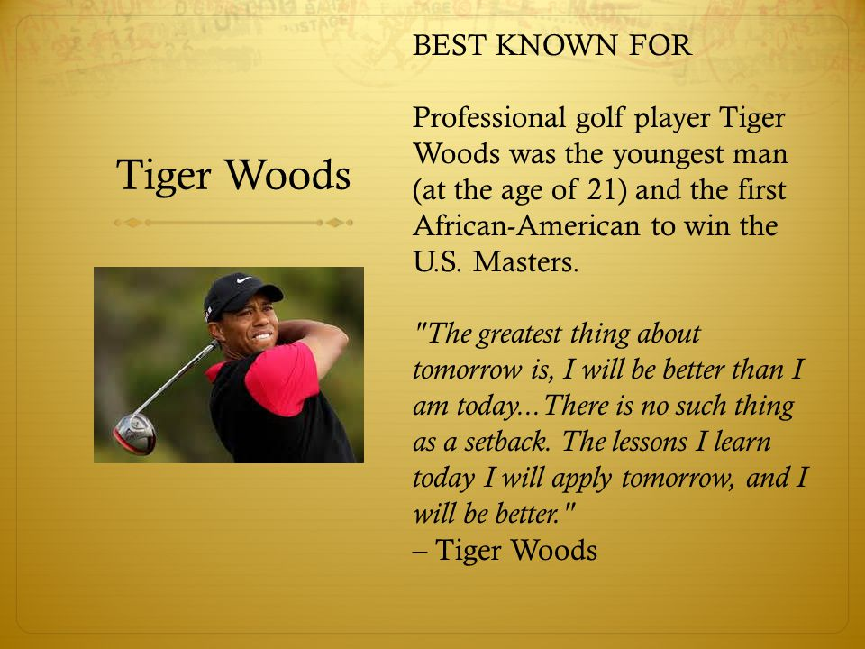 Tiger Woods BEST KNOWN FOR Professional golf player Tiger Woods was the youngest man (at the age of 21) and the first African-American to win the U.S.