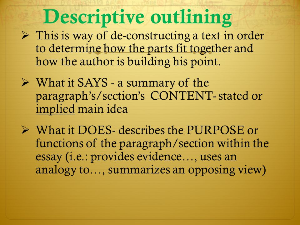 Descriptive outlining  This is way of de-constructing a text in order to determine how the parts fit together and how the author is building his point.