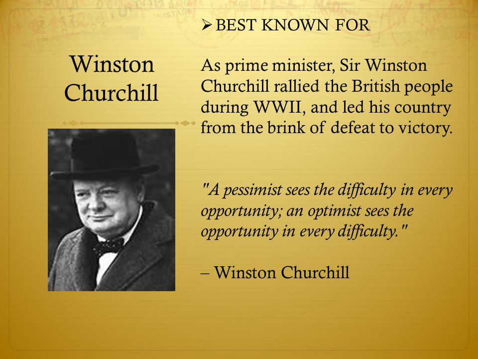 Winston Churchill  BEST KNOWN FOR As prime minister, Sir Winston Churchill rallied the British people during WWII, and led his country from the brink of defeat to victory.
