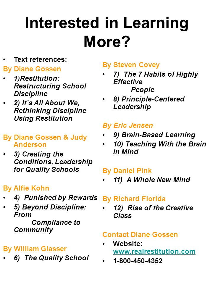 Text references: By Diane Gossen 1)Restitution: Restructuring School Discipline 2) It's All About We, Rethinking Discipline Using Restitution By Diane Gossen & Judy Anderson 3) Creating the Conditions, Leadership for Quality Schools By Alfie Kohn 4) Punished by Rewards 5) Beyond Discipline: From Compliance to Community By William Glasser 6) The Quality School By Steven Covey 7) The 7 Habits of Highly Effective People 8) Principle-Centered Leadership By Eric Jensen 9) Brain-Based Learning 10) Teaching With the Brain In Mind By Daniel Pink 11) A Whole New Mind By Richard Florida 12) Rise of the Creative Class Contact Diane Gossen Website: www.realrestitution.com www.realrestitution.com 1-800-450-4352 Interested in Learning More?