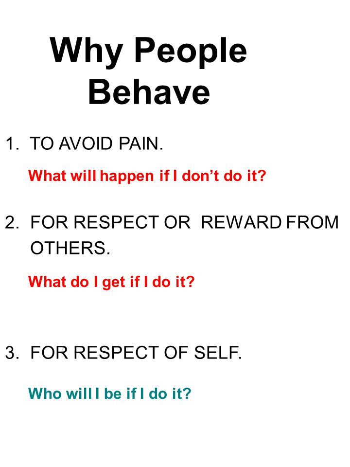 Why People Behave 1.TO AVOID PAIN. 2. FOR RESPECT OR REWARD FROM OTHERS.