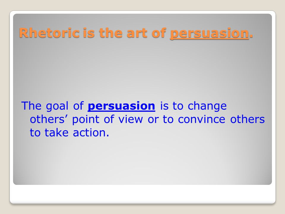 Rhetoric is the art of persuasion.