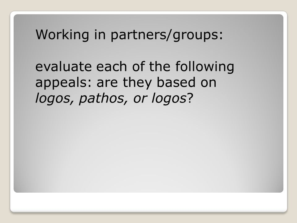 Working in partners/groups: evaluate each of the following appeals: are they based on logos, pathos, or logos?