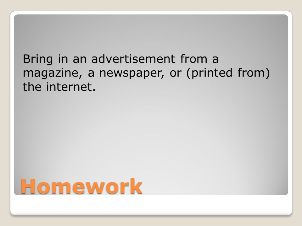 Homework Bring in an advertisement from a magazine, a newspaper, or (printed from) the internet.