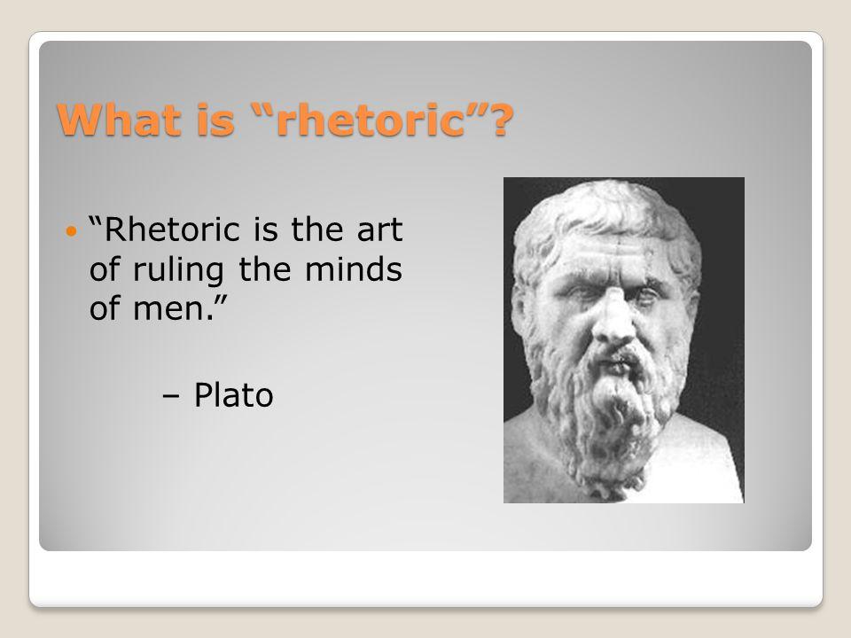 What is rhetoric Rhetoric is the art of ruling the minds of men. – Plato