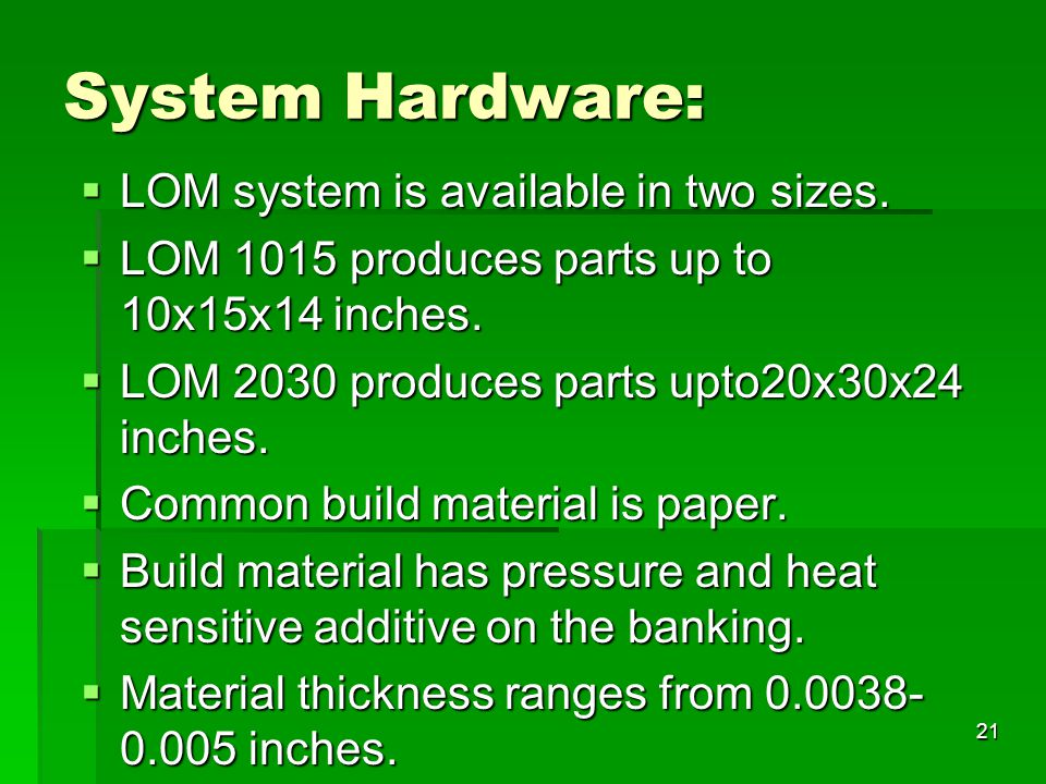 System Hardware:  LOM system is available in two sizes.  LOM 1015 produces parts up to 10x15x14 inches.  LOM 2030 produces parts upto20x30x24 inche