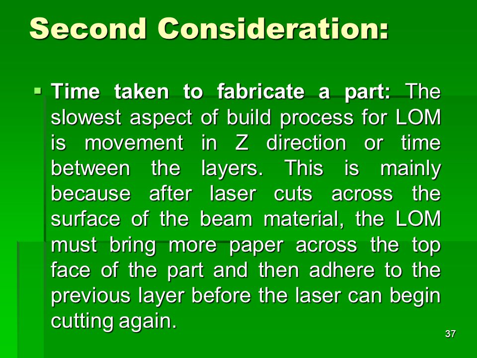 Second Consideration:  Time taken to fabricate a part: The slowest aspect of build process for LOM is movement in Z direction or time between the layers.