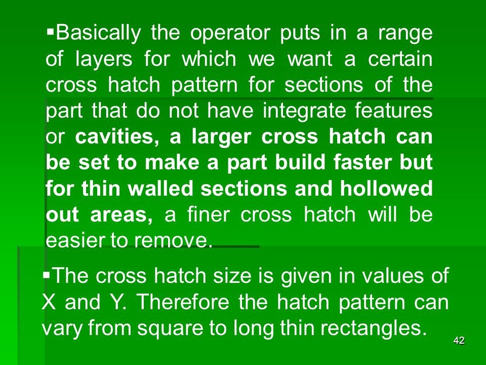 42  Basically the operator puts in a range of layers for which we want a certain cross hatch pattern for sections of the part that do not have integr