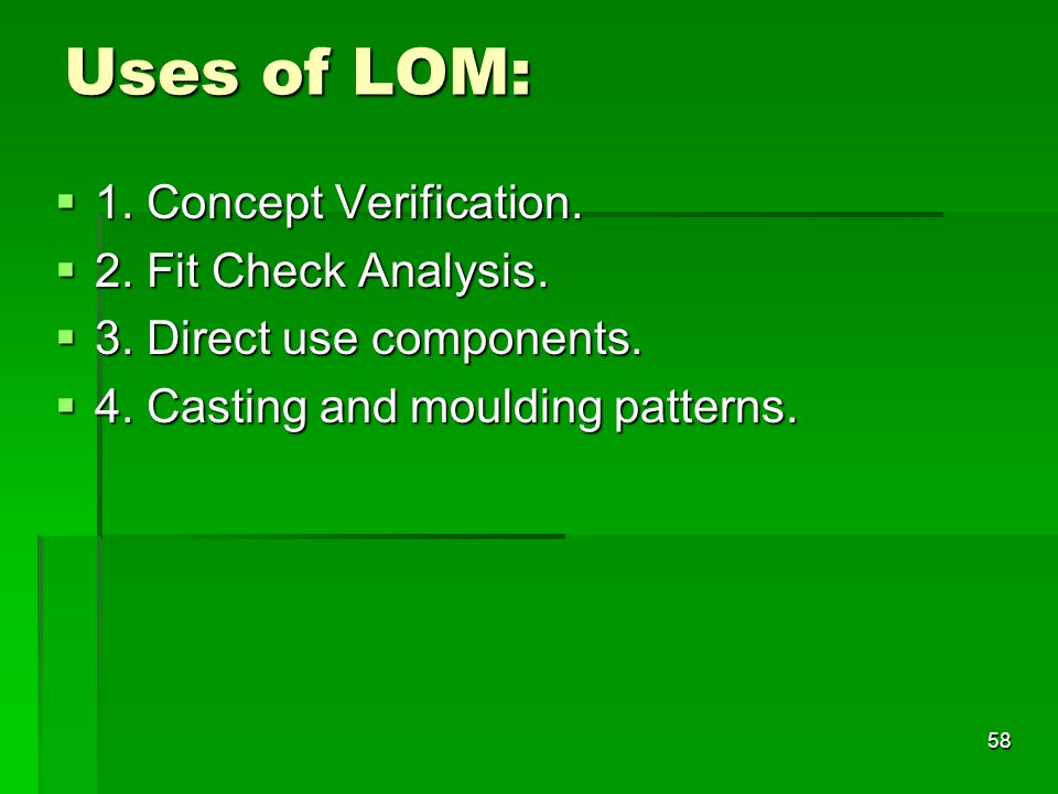 Uses of LOM:  1. Concept Verification.  2. Fit Check Analysis.  3. Direct use components.  4. Casting and moulding patterns. 58