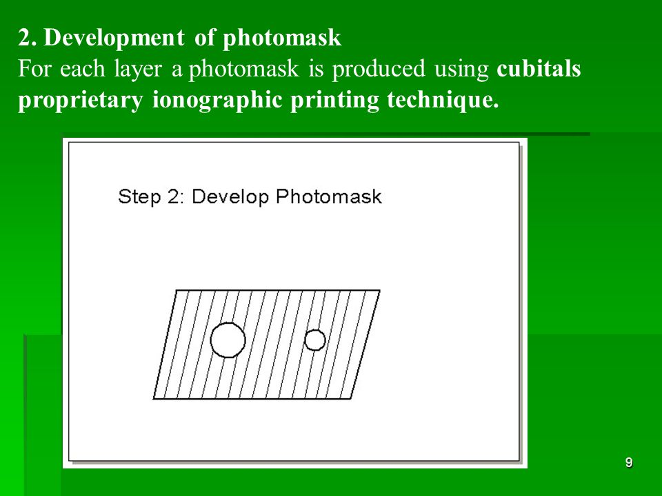 9 2. Development of photomask For each layer a photomask is produced using cubitals proprietary ionographic printing technique.