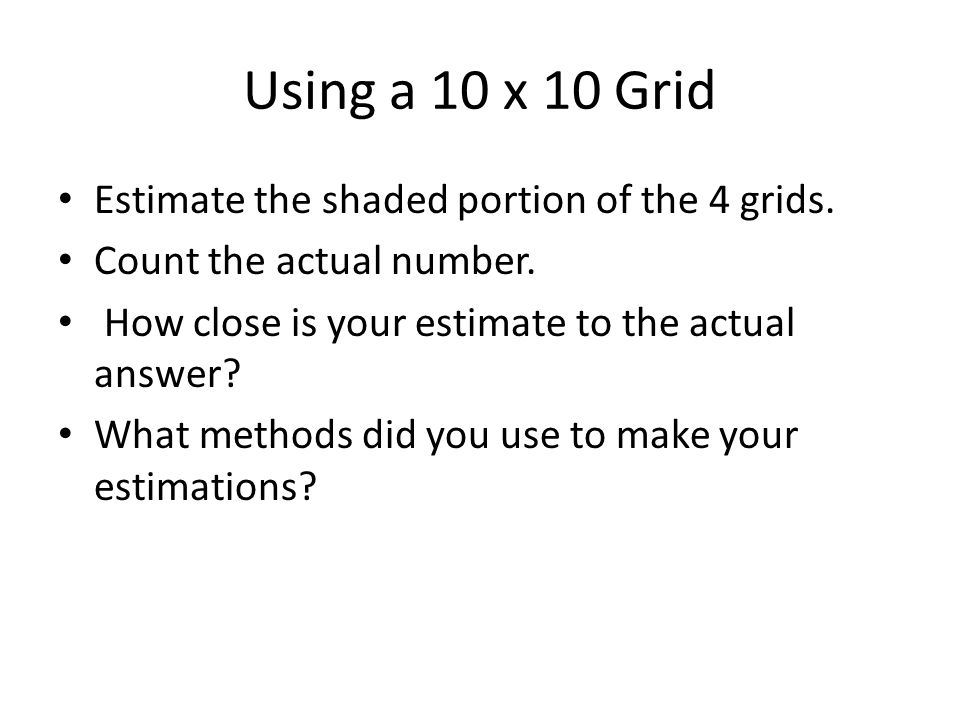 Using a 10 x 10 Grid Estimate the shaded portion of the 4 grids. Count the actual number. How close is your estimate to the actual answer? What method