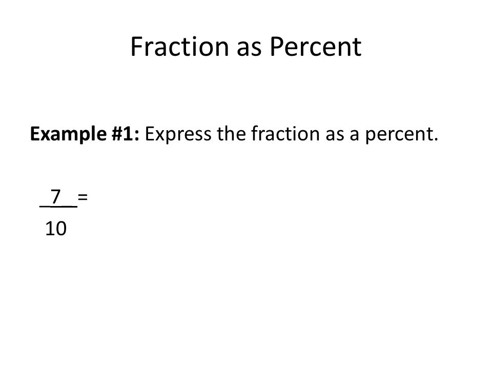 Fraction as Percent Example #1: Express the fraction as a percent. _7_ = 10