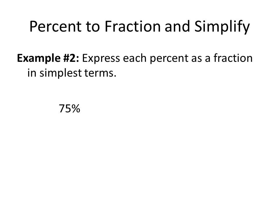 Percent to Fraction and Simplify Example #2: Express each percent as a fraction in simplest terms. 75%