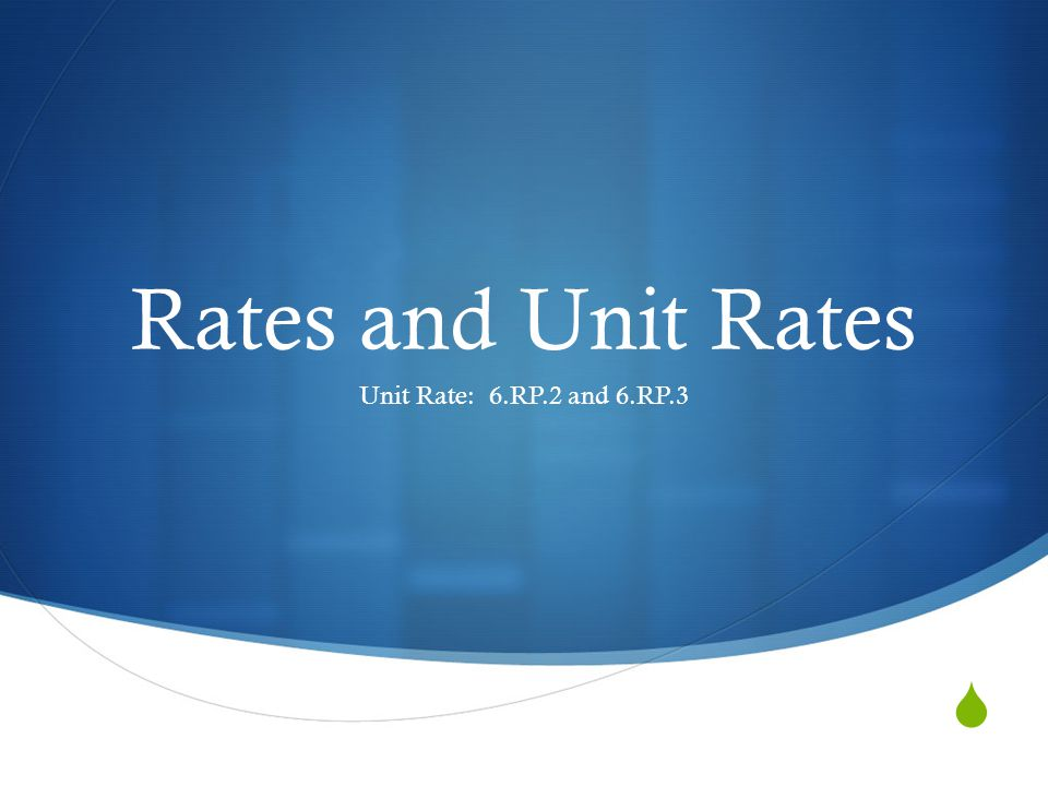  Rates and Unit Rates Unit Rate: 6.RP.2 and 6.RP.3