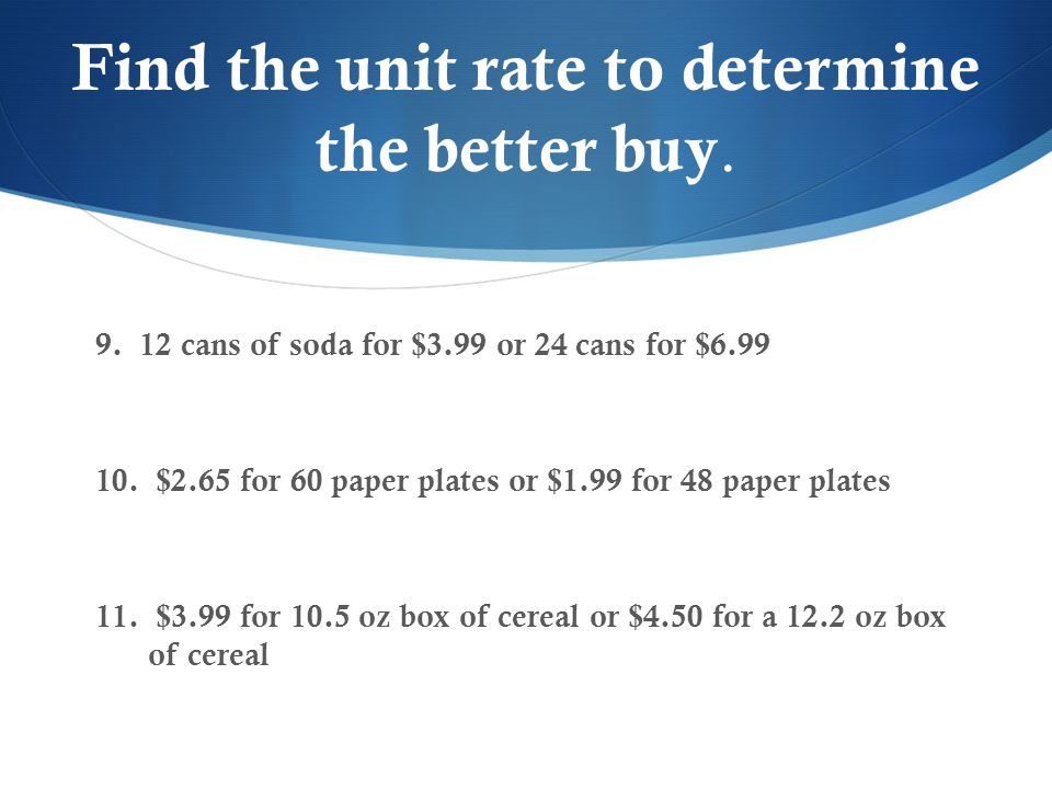 Find the unit rate to determine the better buy. 9. 12 cans of soda for $3.99 or 24 cans for $6.99 10. $2.65 for 60 paper plates or $1.99 for 48 paper