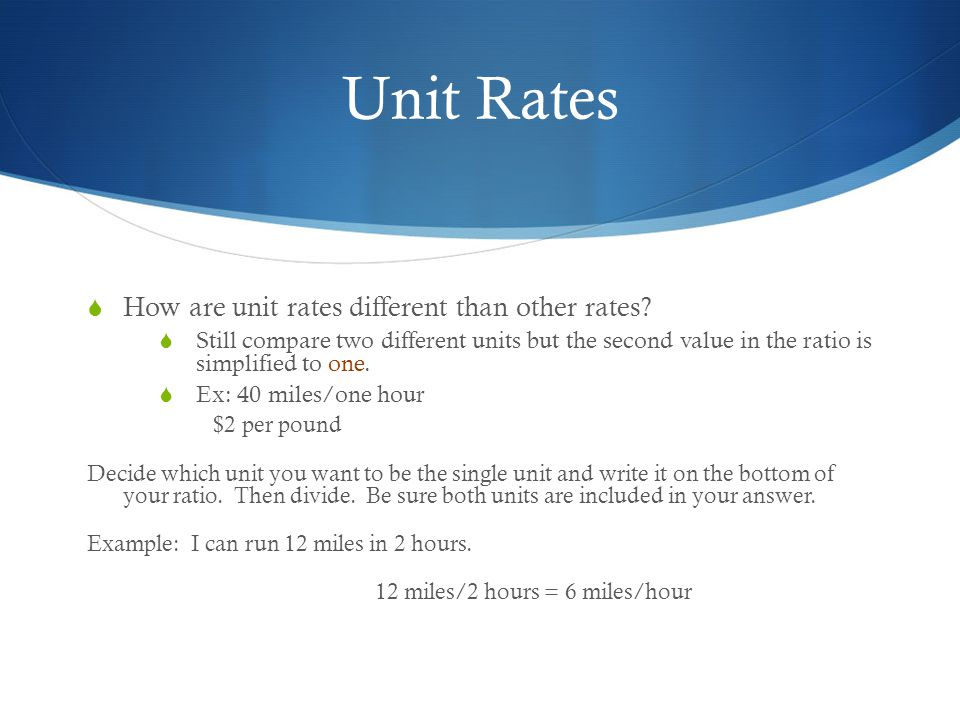 Unit Rates  How are unit rates different than other rates?  Still compare two different units but the second value in the ratio is simplified to one