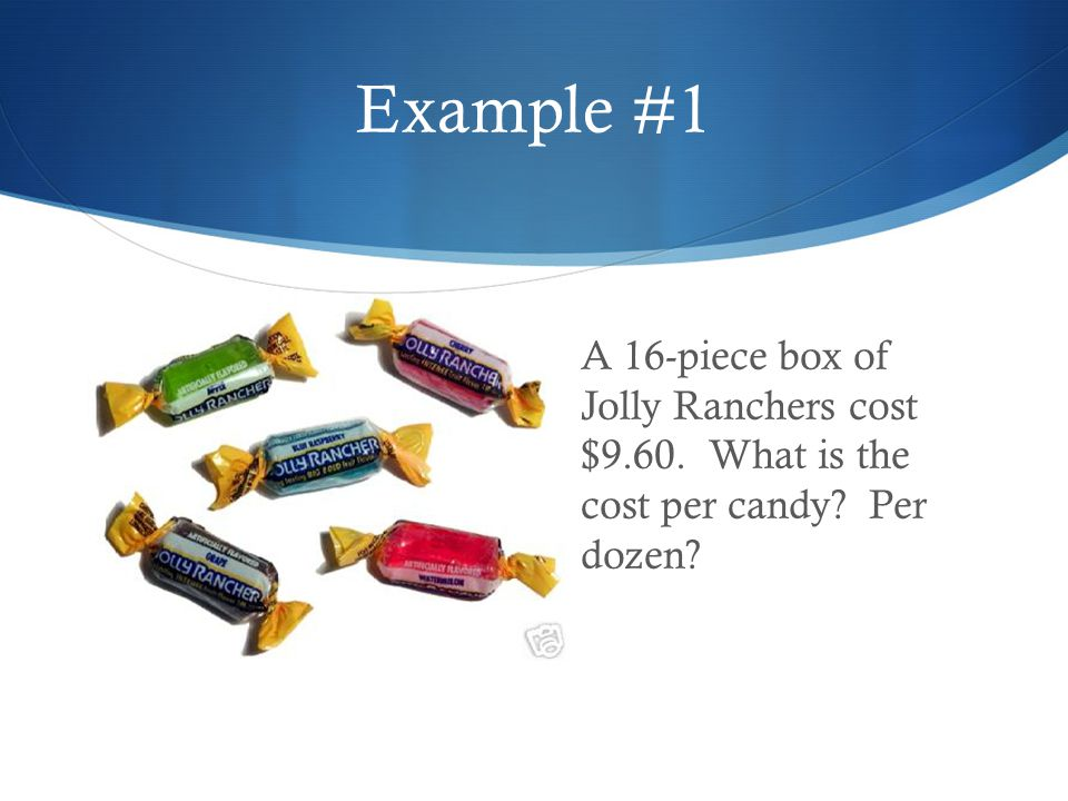 Example #1 A 16-piece box of Jolly Ranchers cost $9.60.