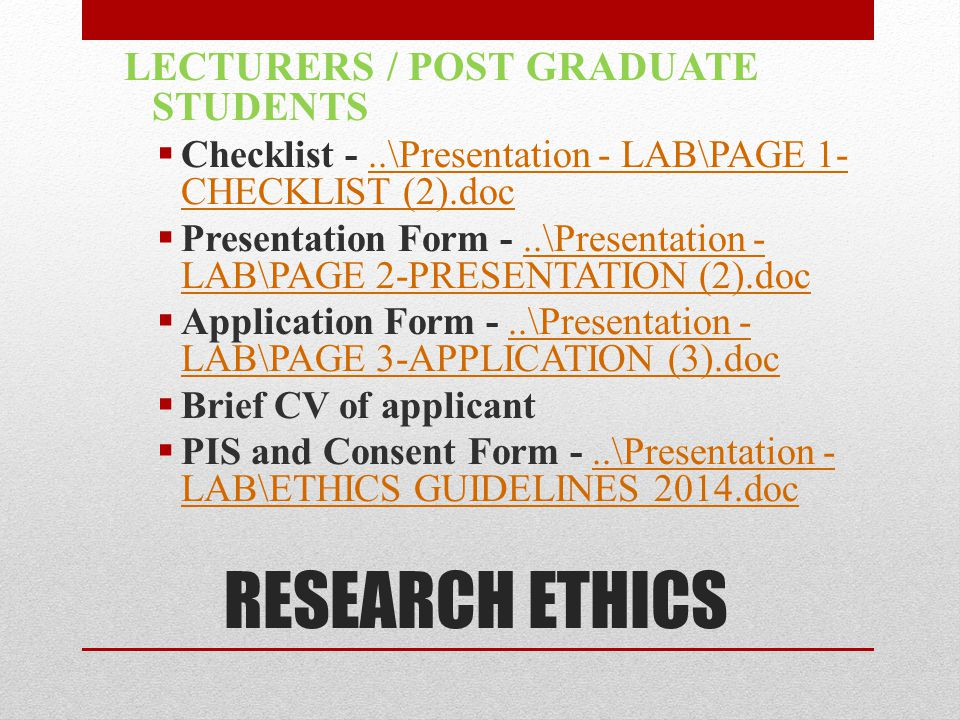 RESEARCH ETHICS LECTURERS / POST GRADUATE STUDENTS  Checklist -..\Presentation - LAB\PAGE 1- CHECKLIST (2).doc..\Presentation - LAB\PAGE 1- CHECKLIST (2).doc  Presentation Form -..\Presentation - LAB\PAGE 2-PRESENTATION (2).doc..\Presentation - LAB\PAGE 2-PRESENTATION (2).doc  Application Form -..\Presentation - LAB\PAGE 3-APPLICATION (3).doc..\Presentation - LAB\PAGE 3-APPLICATION (3).doc  Brief CV of applicant  PIS and Consent Form -..\Presentation - LAB\ETHICS GUIDELINES 2014.doc..\Presentation - LAB\ETHICS GUIDELINES 2014.doc