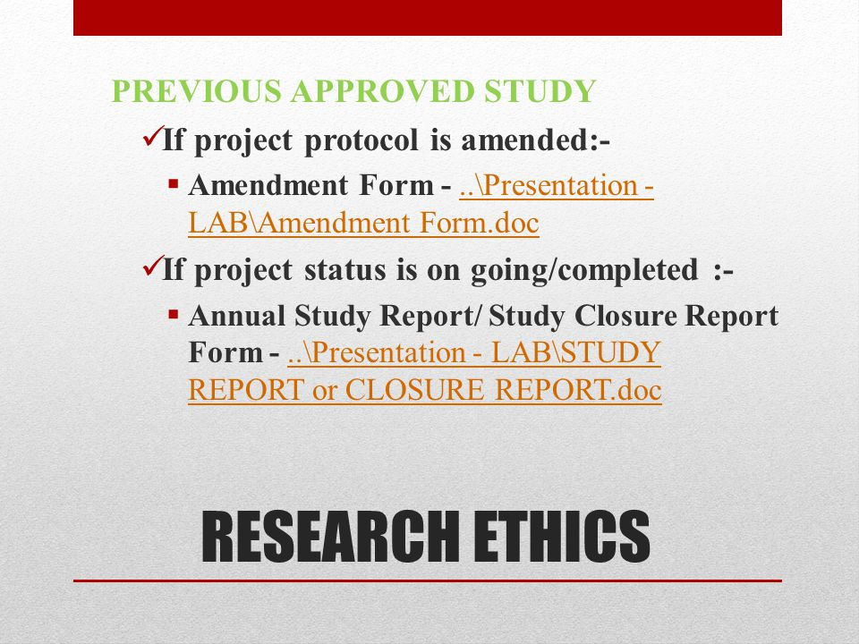 RESEARCH ETHICS PREVIOUS APPROVED STUDY If project protocol is amended:-  Amendment Form -..\Presentation - LAB\Amendment Form.doc..\Presentation - LAB\Amendment Form.doc If project status is on going/completed :-  Annual Study Report/ Study Closure Report Form -..\Presentation - LAB\STUDY REPORT or CLOSURE REPORT.doc..\Presentation - LAB\STUDY REPORT or CLOSURE REPORT.doc
