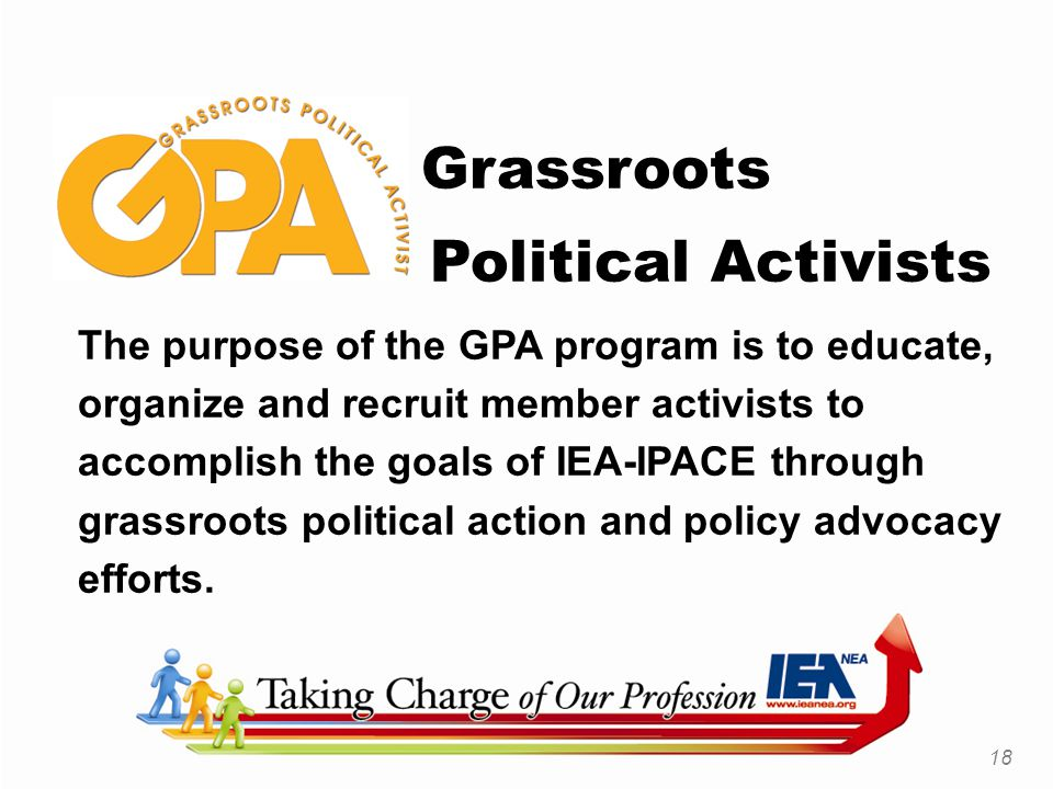 Grassroots Political Activists The purpose of the GPA program is to educate, organize and recruit member activists to accomplish the goals of IEA-IPACE through grassroots political action and policy advocacy efforts.