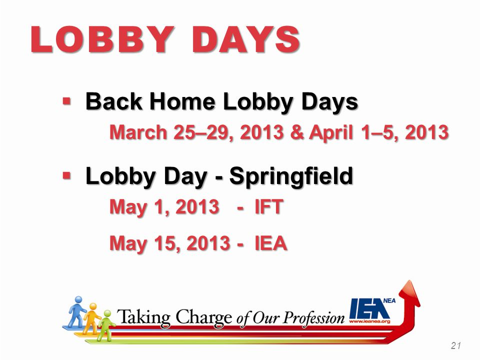  Back Home Lobby Days March 25–29, 2013 & April 1–5, 2013  Lobby Day - Springfield May 1, 2013 - IFT May 15, 2013 - IEA 21 LOBBY DAYS