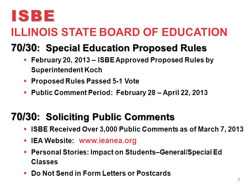 ISBE ISBE ILLINOIS STATE BOARD OF EDUCATION 70/30 : Special Education Proposed Rules  February 20, 2013 – ISBE Approved Proposed Rules by Superintendent Koch  Proposed Rules Passed 5-1 Vote  Public Comment Period: February 28 – April 22, 2013 70/30 : Soliciting Public Comments  ISBE Received Over 3,000 Public Comments as of March 7, 2013  IEA Website: www.ieanea.org  Personal Stories: Impact on Students–General/Special Ed Classes  Do Not Send in Form Letters or Postcards 7
